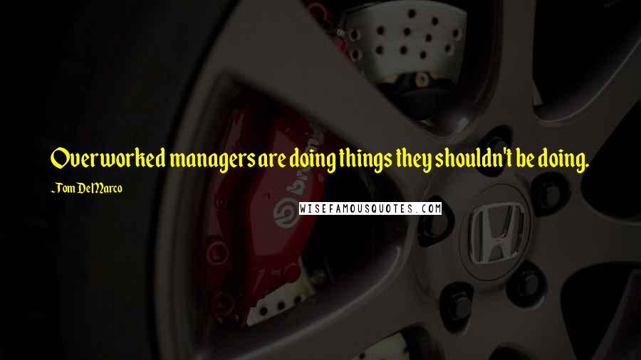 Tom DeMarco quotes: Overworked managers are doing things they shouldn't be doing.