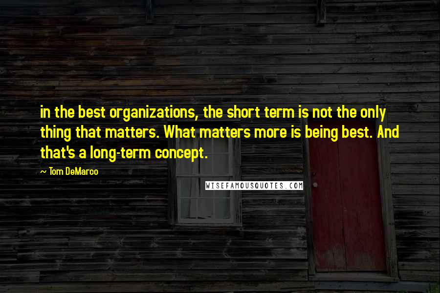Tom DeMarco quotes: in the best organizations, the short term is not the only thing that matters. What matters more is being best. And that's a long-term concept.