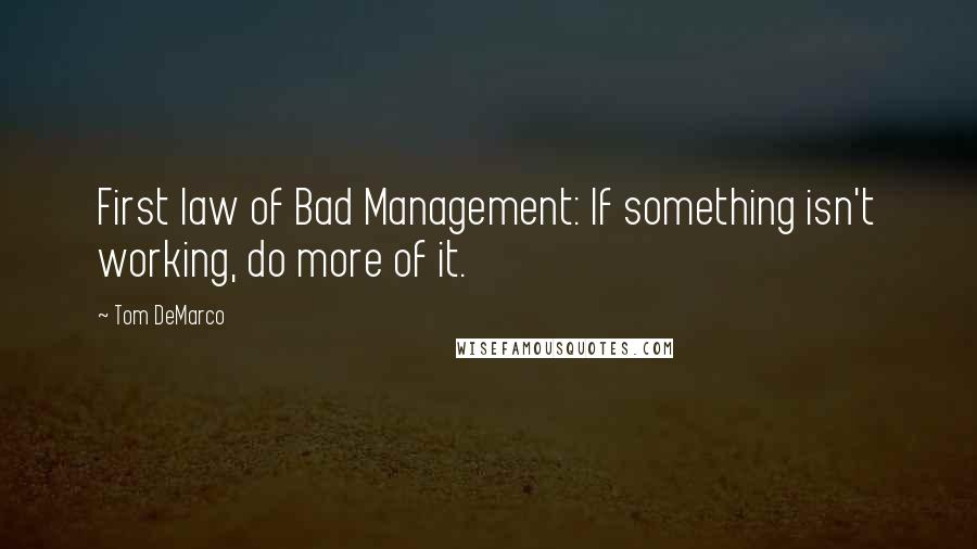 Tom DeMarco quotes: First law of Bad Management: If something isn't working, do more of it.