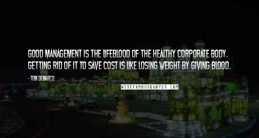 Tom DeMarco quotes: Good management is the lifeblood of the healthy corporate body. Getting rid of it to save cost is like losing weight by giving blood.