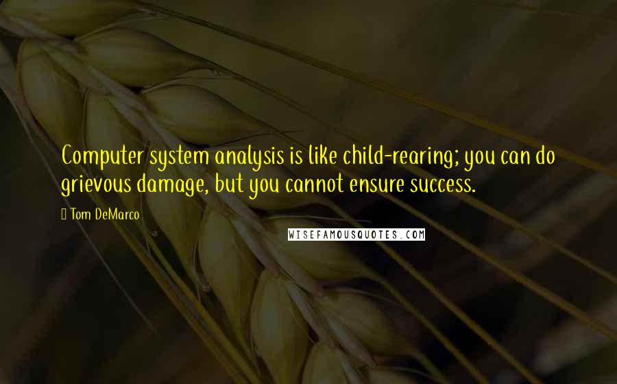 Tom DeMarco quotes: Computer system analysis is like child-rearing; you can do grievous damage, but you cannot ensure success.
