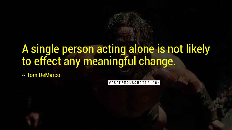 Tom DeMarco quotes: A single person acting alone is not likely to effect any meaningful change.