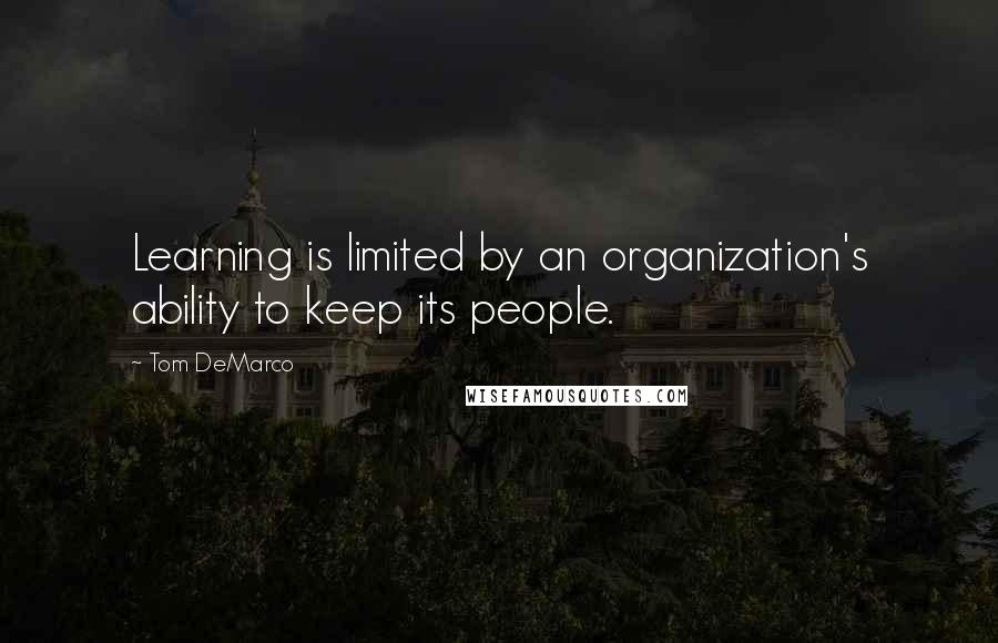 Tom DeMarco quotes: Learning is limited by an organization's ability to keep its people.