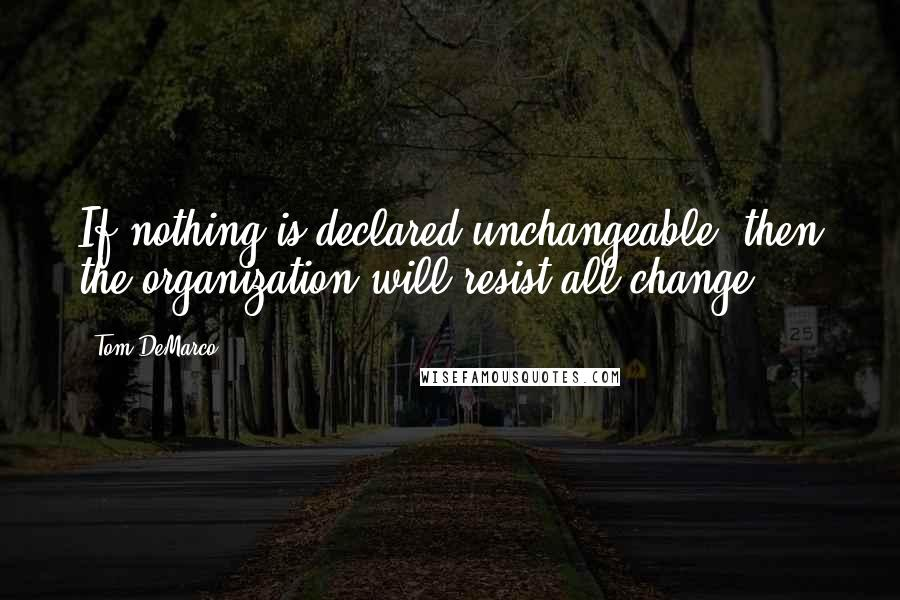Tom DeMarco quotes: If nothing is declared unchangeable, then the organization will resist all change.