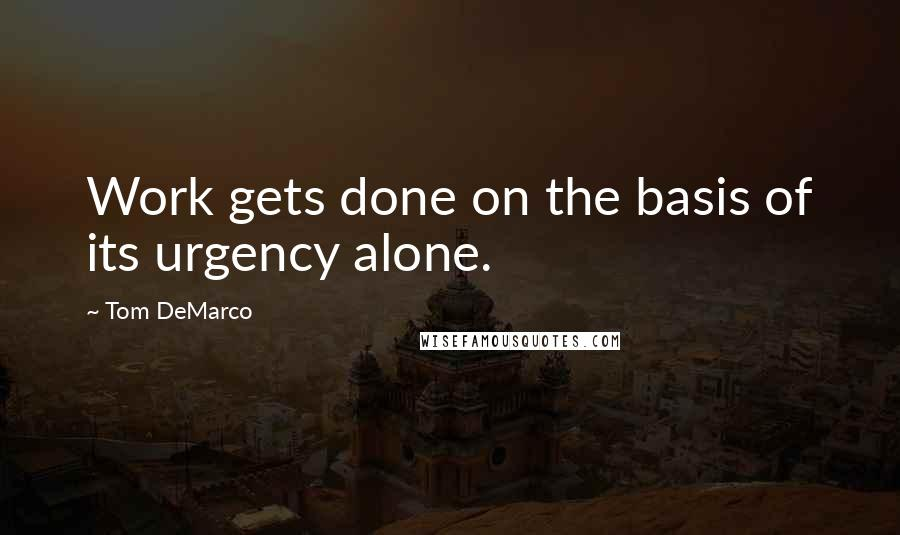 Tom DeMarco quotes: Work gets done on the basis of its urgency alone.