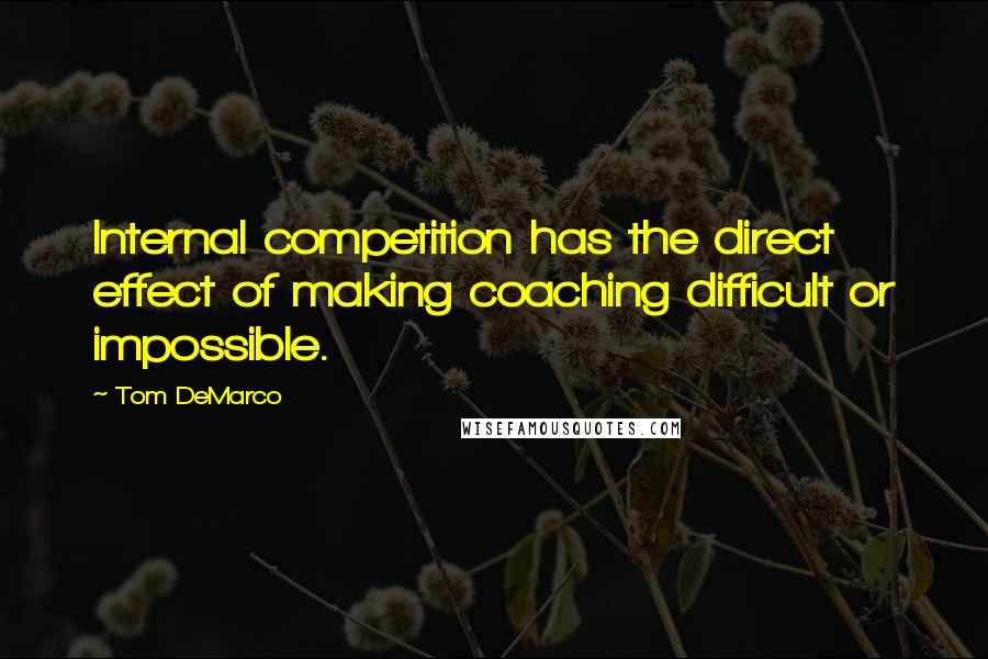 Tom DeMarco quotes: Internal competition has the direct effect of making coaching difficult or impossible.