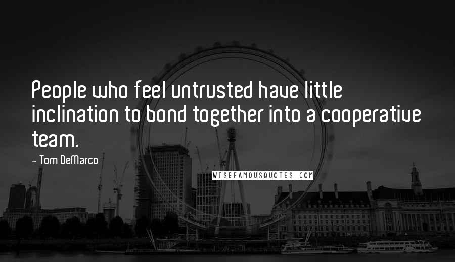 Tom DeMarco quotes: People who feel untrusted have little inclination to bond together into a cooperative team.