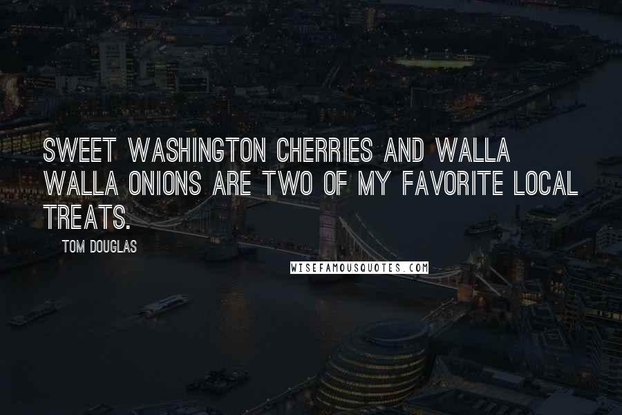 Tom Douglas quotes: Sweet Washington cherries and Walla Walla onions are two of my favorite local treats.