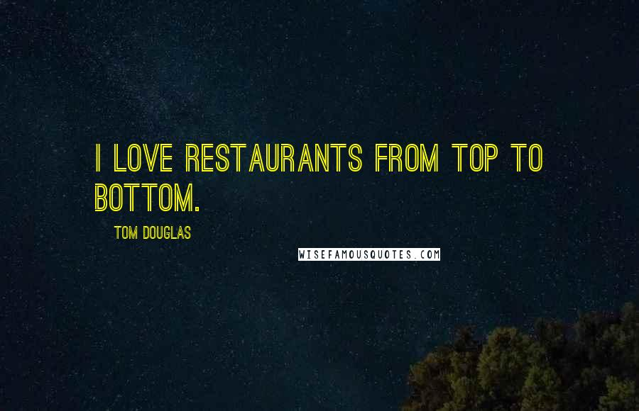 Tom Douglas quotes: I love restaurants from top to bottom.