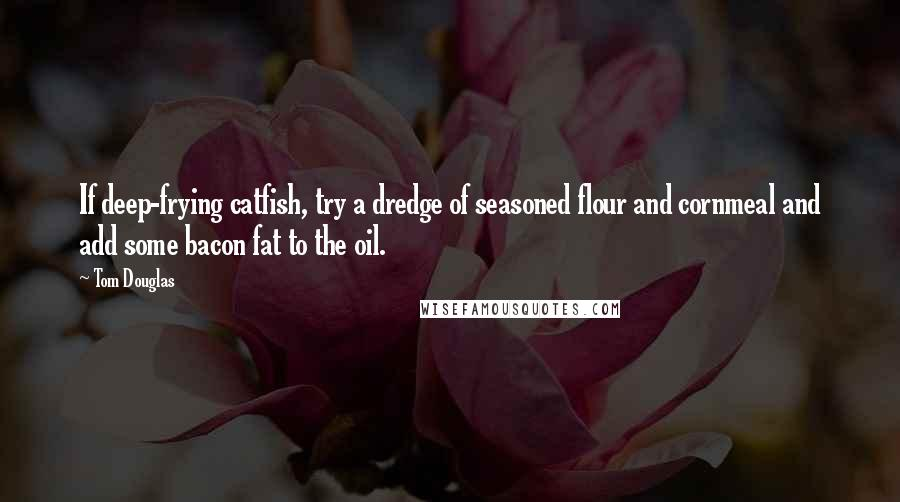 Tom Douglas quotes: If deep-frying catfish, try a dredge of seasoned flour and cornmeal and add some bacon fat to the oil.