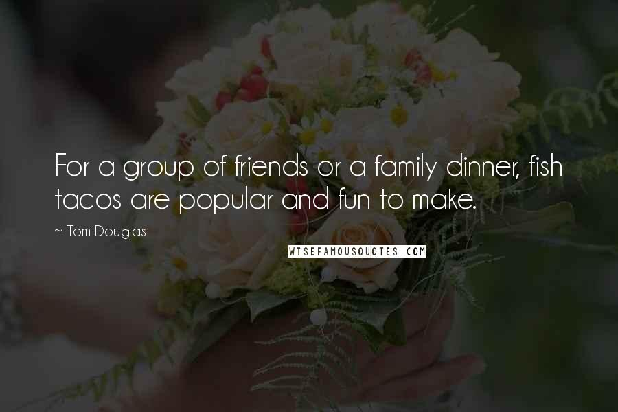 Tom Douglas quotes: For a group of friends or a family dinner, fish tacos are popular and fun to make.