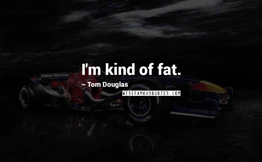 Tom Douglas quotes: I'm kind of fat.