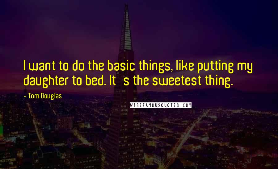 Tom Douglas quotes: I want to do the basic things, like putting my daughter to bed. It's the sweetest thing.
