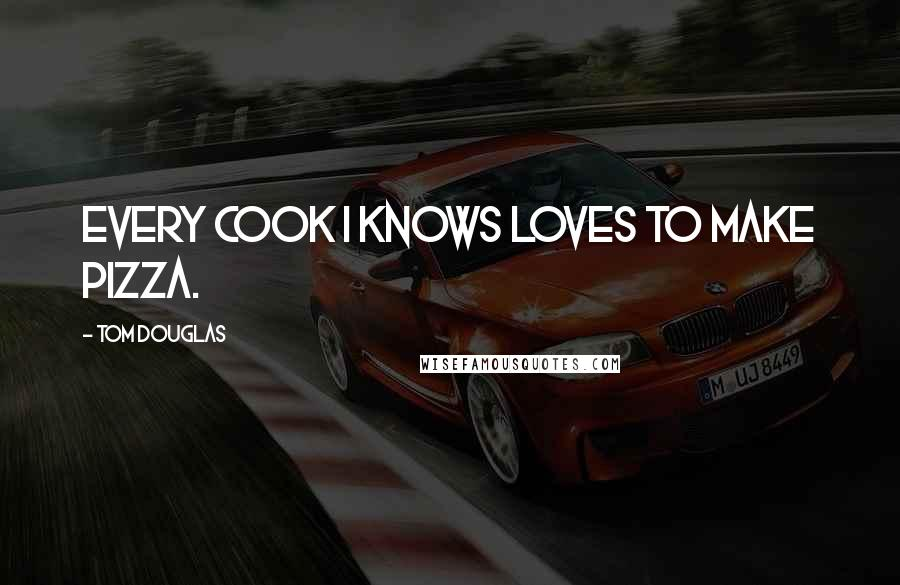 Tom Douglas quotes: Every cook I knows loves to make pizza.