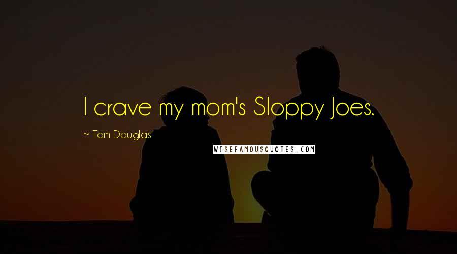 Tom Douglas quotes: I crave my mom's Sloppy Joes.
