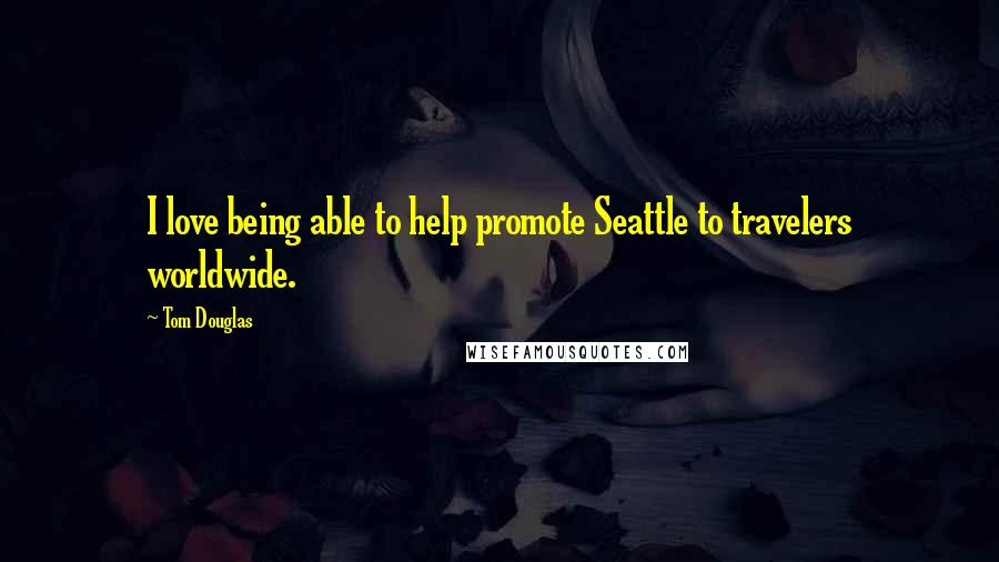 Tom Douglas quotes: I love being able to help promote Seattle to travelers worldwide.