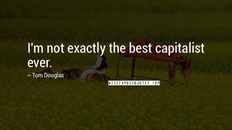 Tom Douglas quotes: I'm not exactly the best capitalist ever.