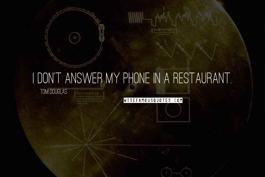 Tom Douglas quotes: I don't answer my phone in a restaurant.