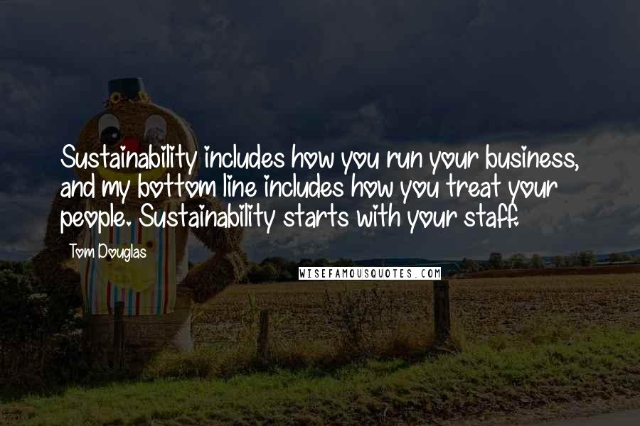Tom Douglas quotes: Sustainability includes how you run your business, and my bottom line includes how you treat your people. Sustainability starts with your staff.