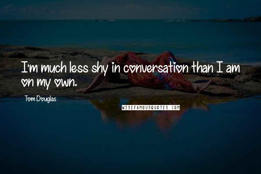 Tom Douglas quotes: I'm much less shy in conversation than I am on my own.
