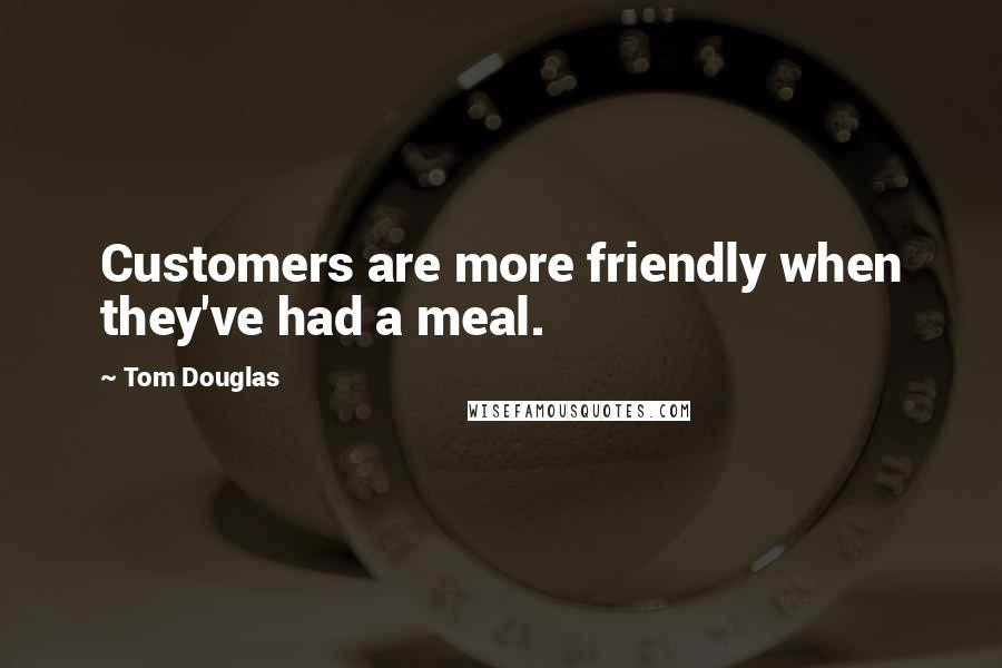 Tom Douglas quotes: Customers are more friendly when they've had a meal.