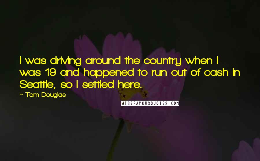 Tom Douglas quotes: I was driving around the country when I was 19 and happened to run out of cash in Seattle, so I settled here.