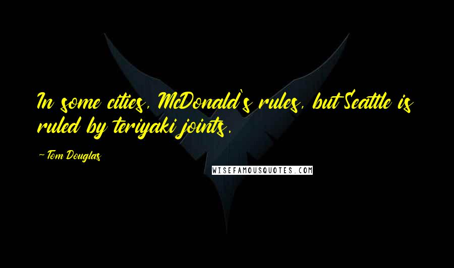 Tom Douglas quotes: In some cities, McDonald's rules, but Seattle is ruled by teriyaki joints.