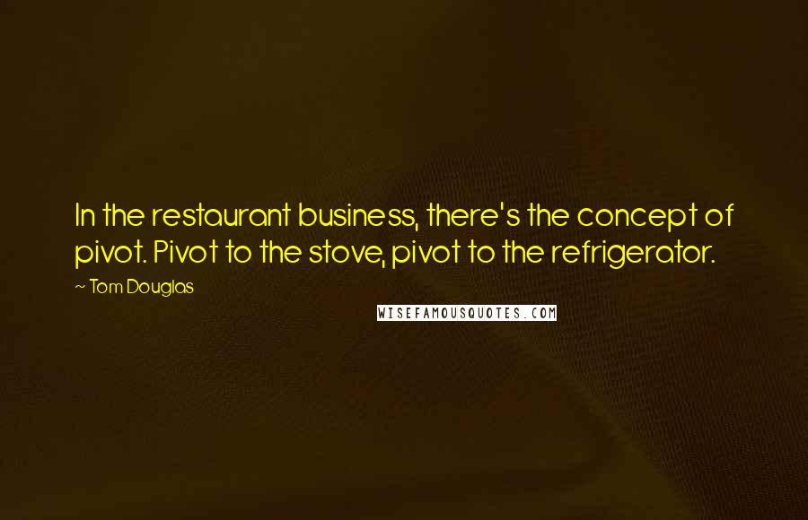 Tom Douglas quotes: In the restaurant business, there's the concept of pivot. Pivot to the stove, pivot to the refrigerator.