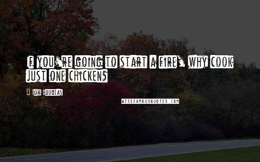 Tom Douglas quotes: If you're going to start a fire, why cook just one chicken?