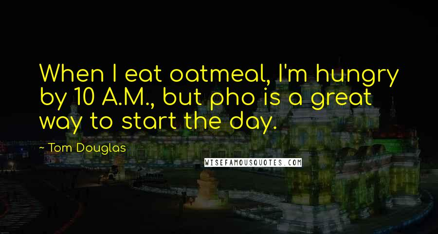 Tom Douglas quotes: When I eat oatmeal, I'm hungry by 10 A.M., but pho is a great way to start the day.