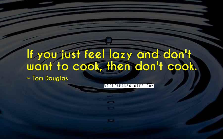 Tom Douglas quotes: If you just feel lazy and don't want to cook, then don't cook.
