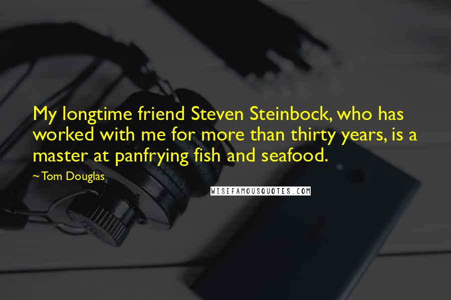 Tom Douglas quotes: My longtime friend Steven Steinbock, who has worked with me for more than thirty years, is a master at panfrying fish and seafood.
