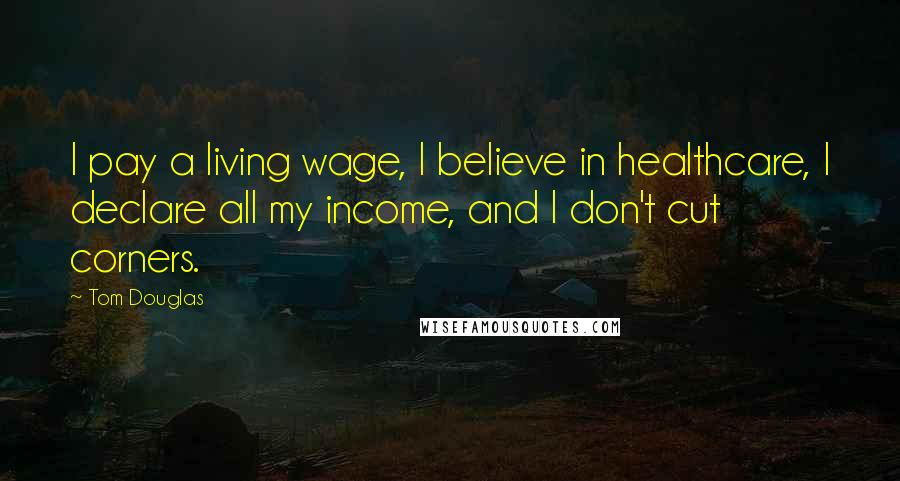 Tom Douglas quotes: I pay a living wage, I believe in healthcare, I declare all my income, and I don't cut corners.