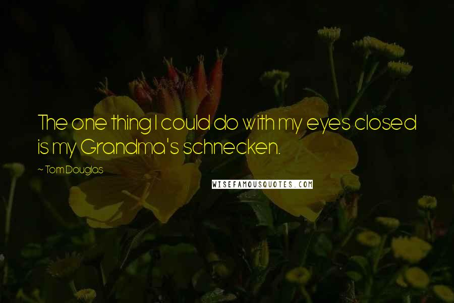 Tom Douglas quotes: The one thing I could do with my eyes closed is my Grandma's schnecken.