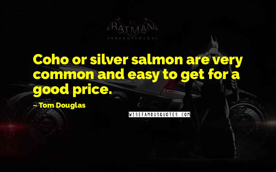 Tom Douglas quotes: Coho or silver salmon are very common and easy to get for a good price.