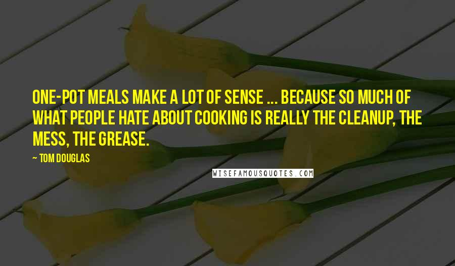 Tom Douglas quotes: One-pot meals make a lot of sense ... because so much of what people hate about cooking is really the cleanup, the mess, the grease.