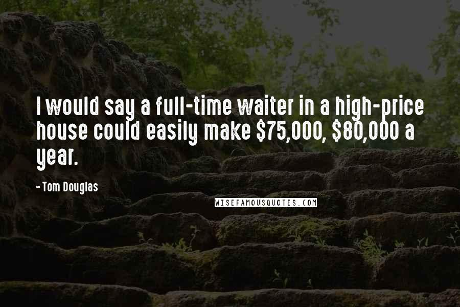 Tom Douglas quotes: I would say a full-time waiter in a high-price house could easily make $75,000, $80,000 a year.