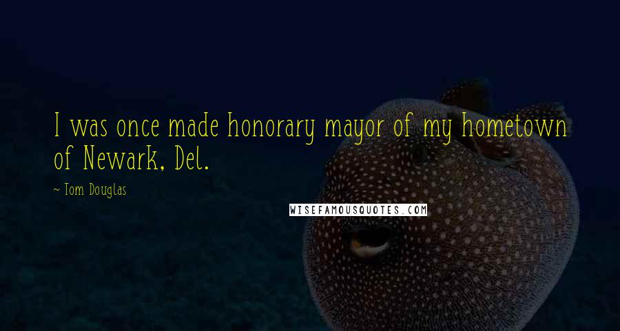 Tom Douglas quotes: I was once made honorary mayor of my hometown of Newark, Del.