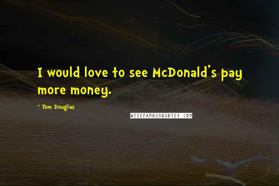 Tom Douglas quotes: I would love to see McDonald's pay more money.