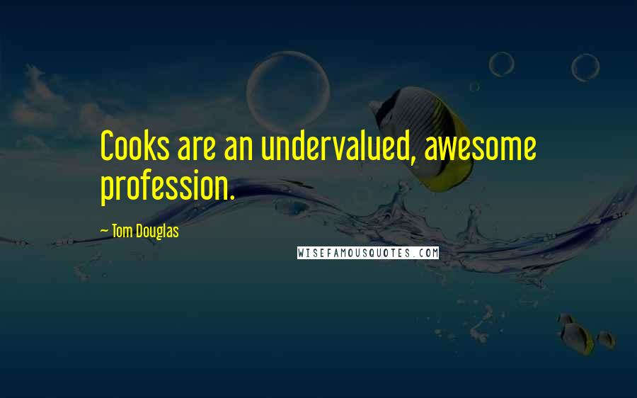 Tom Douglas quotes: Cooks are an undervalued, awesome profession.