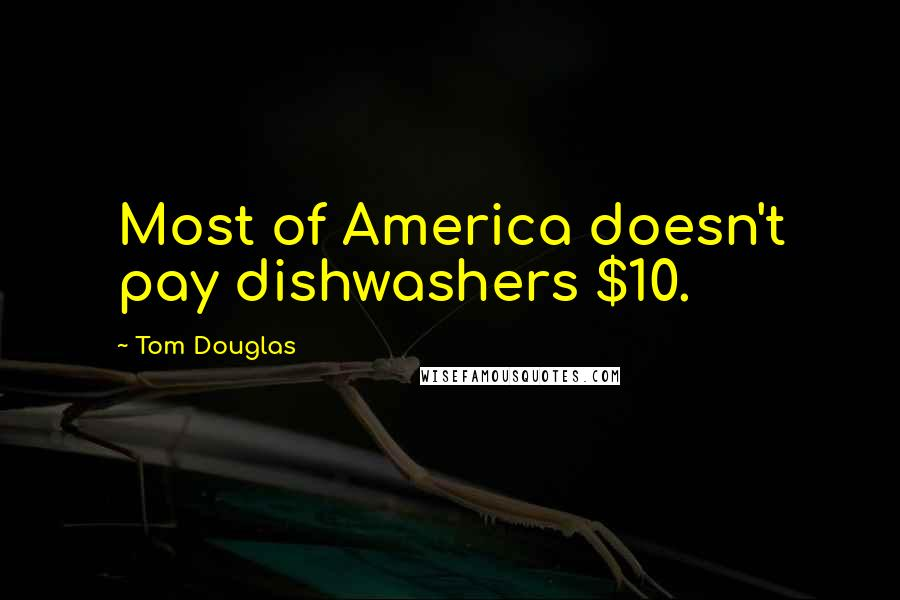 Tom Douglas quotes: Most of America doesn't pay dishwashers $10.