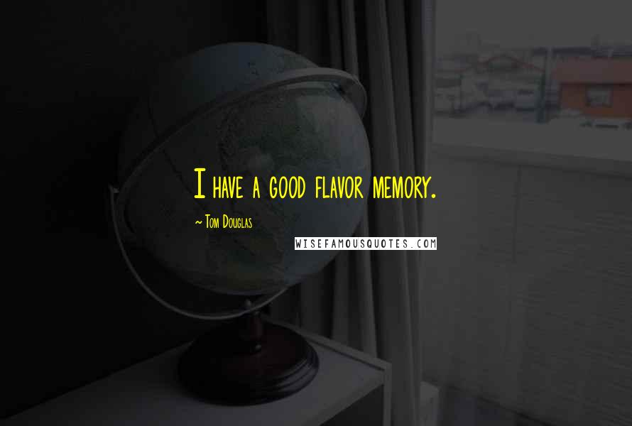 Tom Douglas quotes: I have a good flavor memory.
