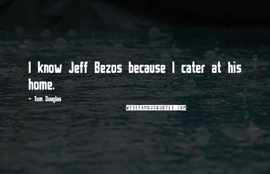 Tom Douglas quotes: I know Jeff Bezos because I cater at his home.