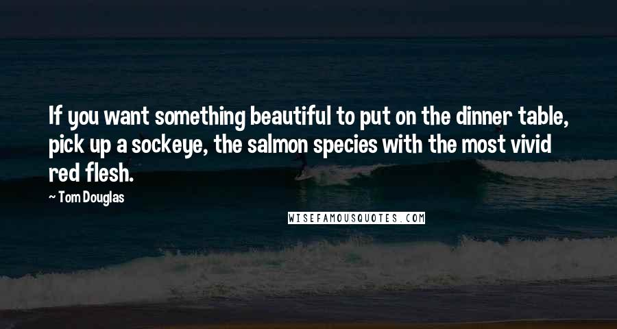 Tom Douglas quotes: If you want something beautiful to put on the dinner table, pick up a sockeye, the salmon species with the most vivid red flesh.