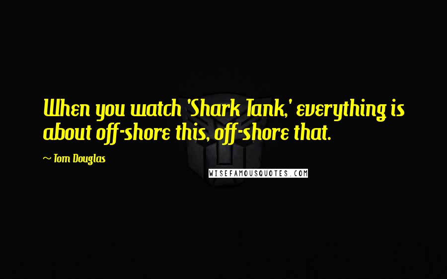 Tom Douglas quotes: When you watch 'Shark Tank,' everything is about off-shore this, off-shore that.