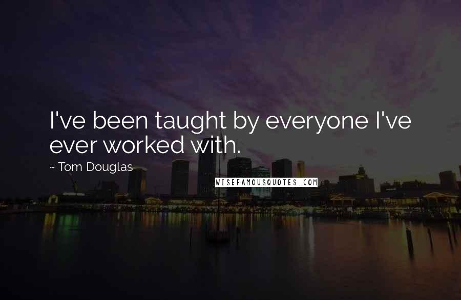 Tom Douglas quotes: I've been taught by everyone I've ever worked with.