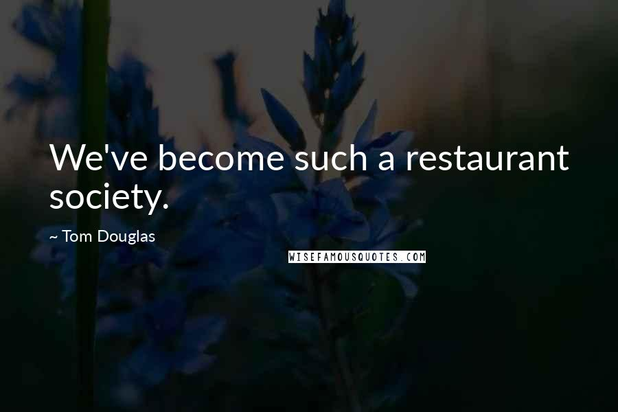 Tom Douglas quotes: We've become such a restaurant society.