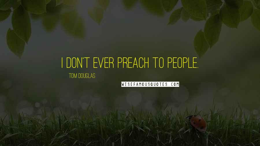 Tom Douglas quotes: I don't ever preach to people.