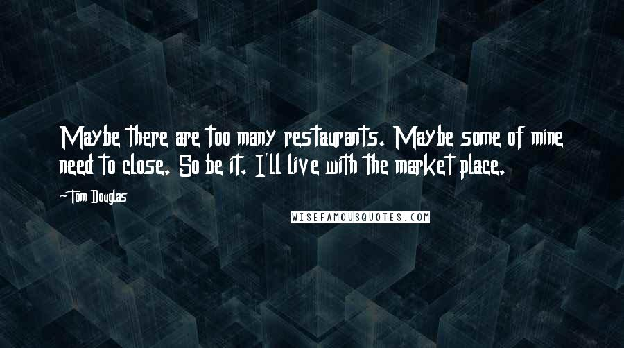 Tom Douglas quotes: Maybe there are too many restaurants. Maybe some of mine need to close. So be it. I'll live with the market place.