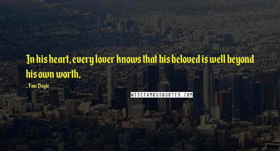 Tom Doyle quotes: In his heart, every lover knows that his beloved is well beyond his own worth,